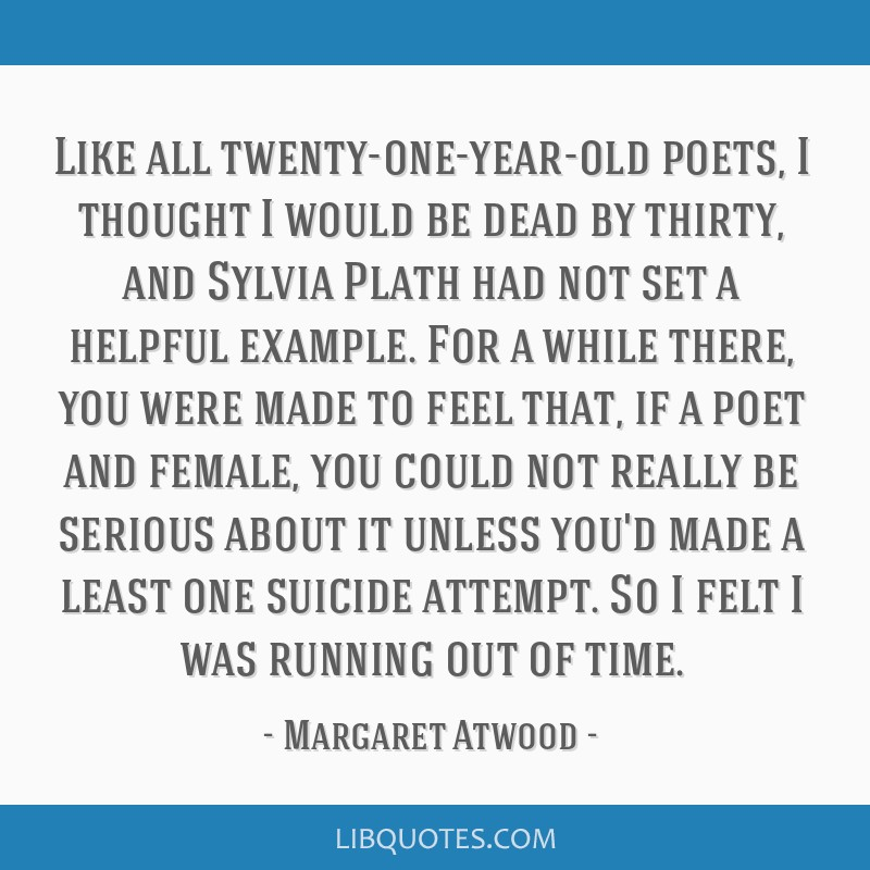 Like all twenty-one-year-old poets, I thought I would be dead by thirty, and Sylvia Plath had not set a helpful example. For a while there, you were...