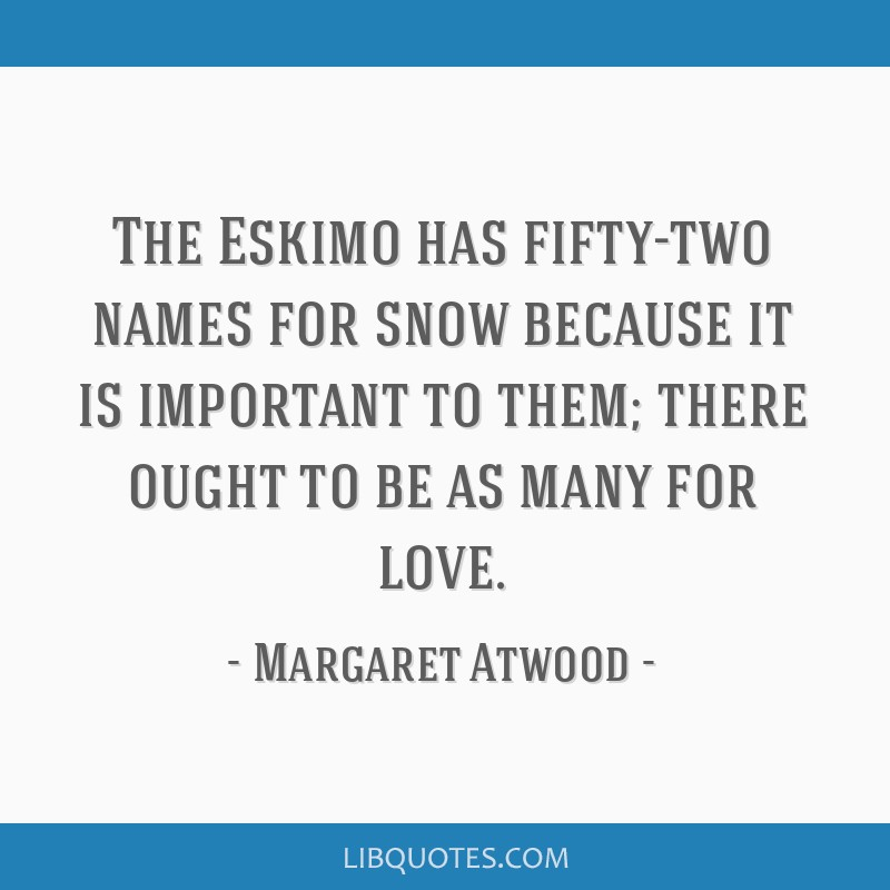 The Eskimo has fifty-two names for snow because it is important to them; there ought to be as many for love.