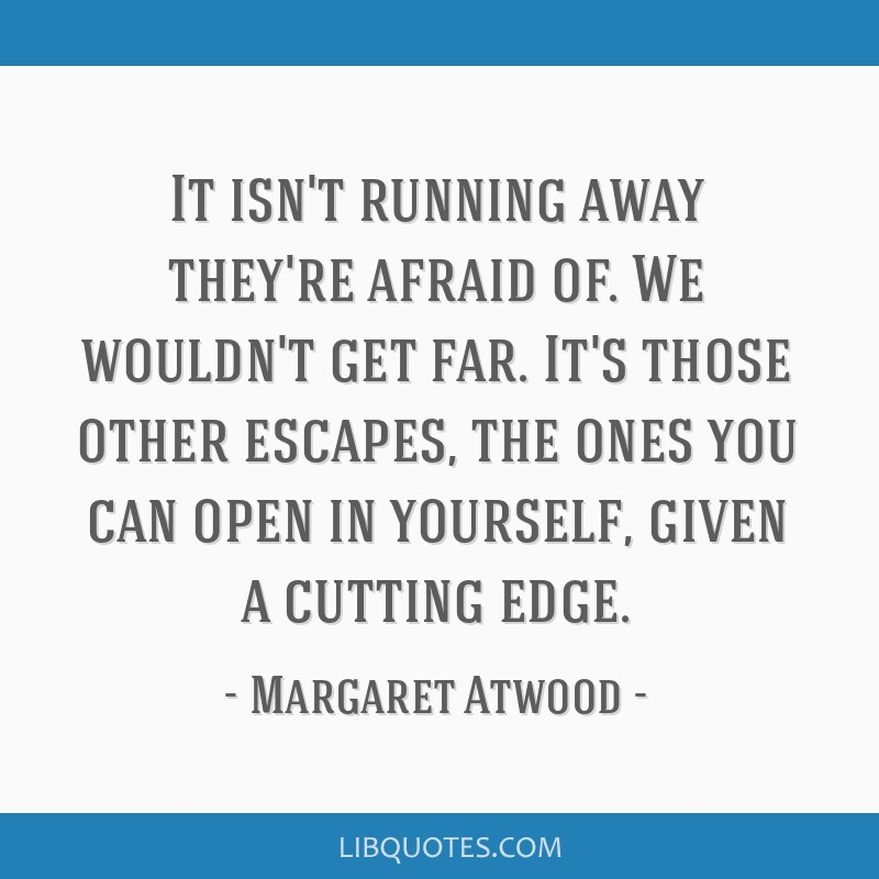 It isn't running away they're afraid of. We wouldn't get far. It's those other escapes, the ones you can open in yourself, given a cutting edge.
