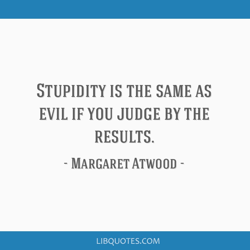 Stupidity is the same as evil if you judge by the results.