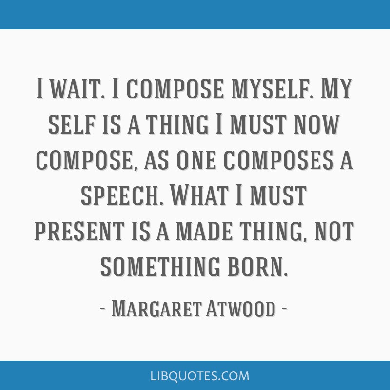 I wait. I compose myself. My self is a thing I must now compose, as one composes a speech. What I must present is a made thing, not something born.