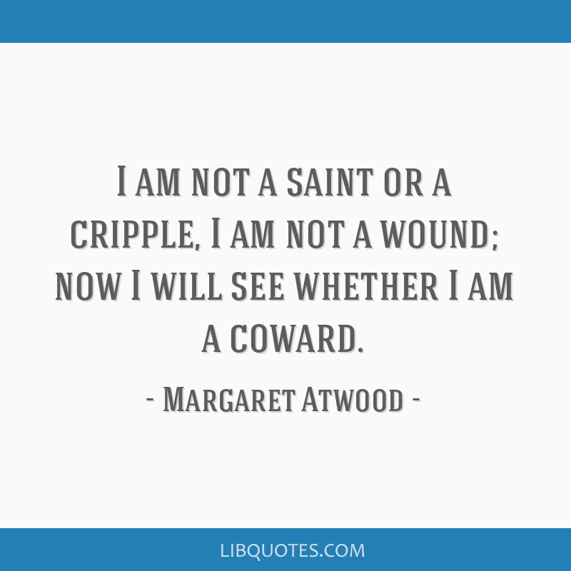 I am not a saint or a cripple, I am not a wound; now I will see whether I am a coward.