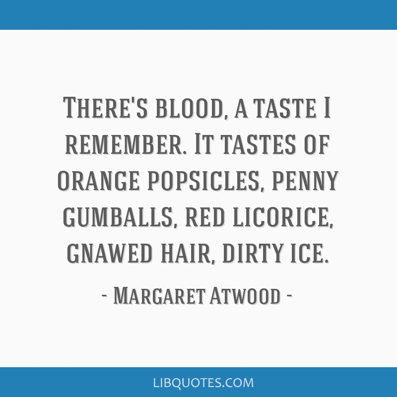 There's blood, a taste I remember. It tastes of orange popsicles, penny gumballs, red licorice, gnawed hair, dirty ice.