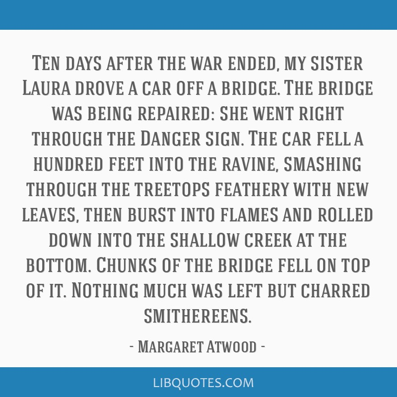 Ten days after the war ended, my sister Laura drove a car off a bridge. The bridge was being repaired: she went right through the Danger sign. The...
