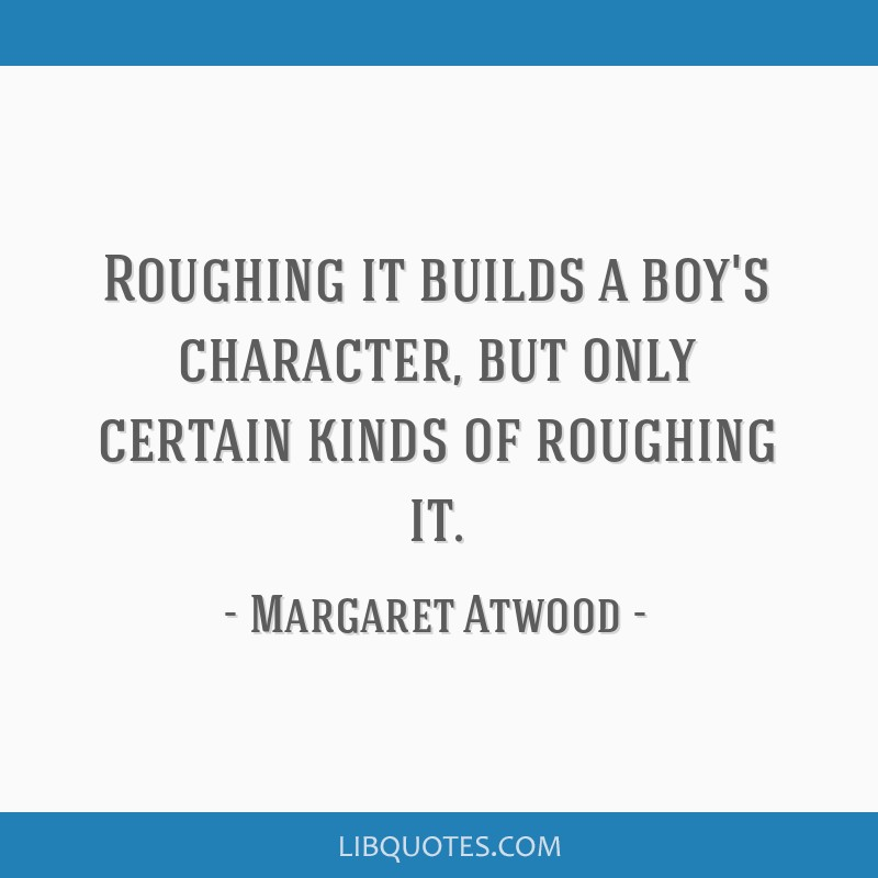 Roughing it builds a boy's character, but only certain kinds of roughing it.