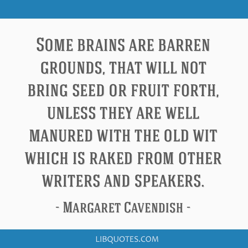 Some brains are barren grounds, that will not bring seed or fruit forth, unless they are well manured with the old wit which is raked from other...