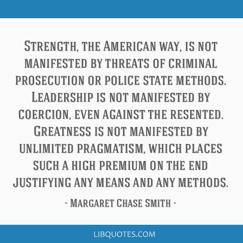 Strength, the American way, is not manifested by threats of criminal prosecution or police state methods. Leadership is not manifested by coercion,...