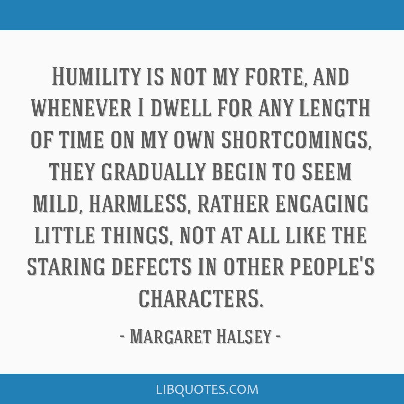 Humility is not my forte, and whenever I dwell for any length of time on my own shortcomings, they gradually begin to seem mild, harmless, rather...