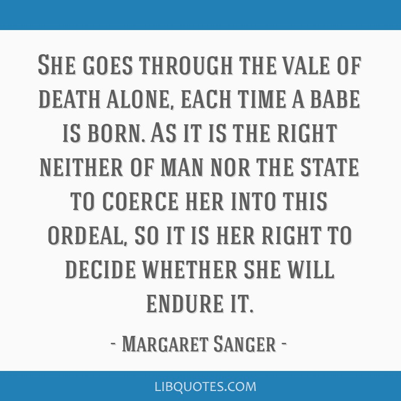 She goes through the vale of death alone, each time a babe is born. As it is the right neither of man nor the state to coerce her into this ordeal,...