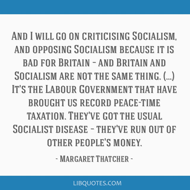 And I will go on criticising Socialism, and opposing Socialism because it is bad for Britain – and Britain and Socialism are not the same thing....