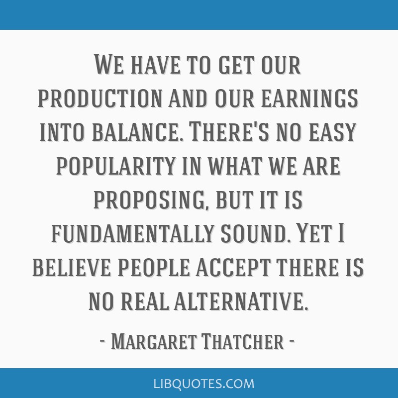 We have to get our production and our earnings into balance. There's no easy popularity in what we are proposing, but it is fundamentally sound. Yet...