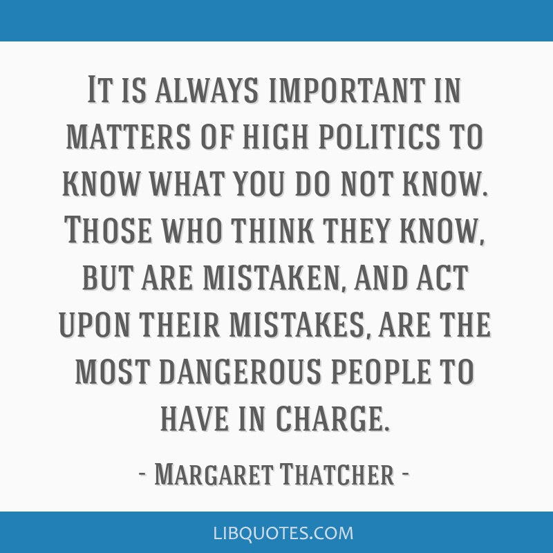 It is always important in matters of high politics to know what you do not know. Those who think they know, but are mistaken, and act upon their...