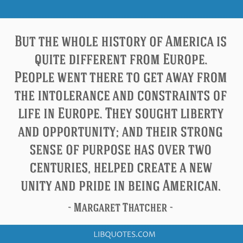 But the whole history of America is quite different from Europe. People went there to get away from the intolerance and constraints of life in...