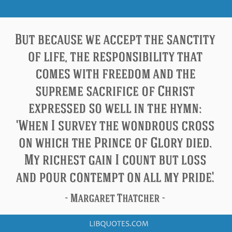But because we accept the sanctity of life, the responsibility that comes with freedom and the supreme sacrifice of Christ expressed so well in the...