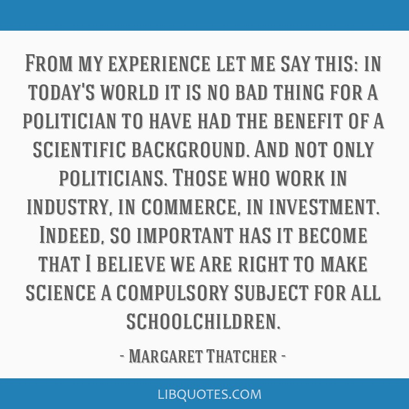 From my experience let me say this: in today's world it is no bad thing for a politician to have had the benefit of a scientific background. And not...