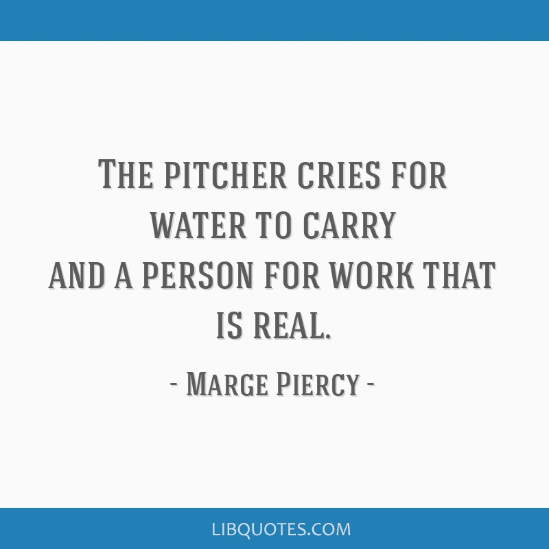 The pitcher cries for water to carry and a person for work that is real.