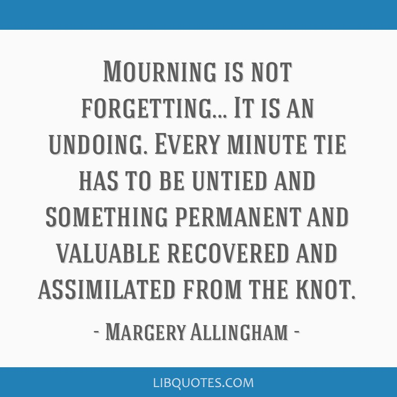 Mourning is not forgetting... It is an undoing. Every minute tie has to be untied and something permanent and valuable recovered and assimilated from ...
