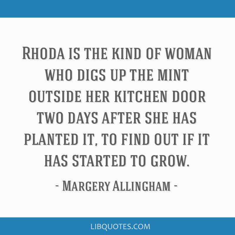 Rhoda is the kind of woman who digs up the mint outside her kitchen door two days after she has planted it, to find out if it has started to grow.