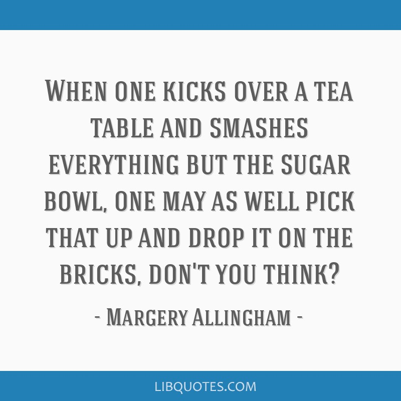 When one kicks over a tea table and smashes everything but the sugar bowl, one may as well pick that up and drop it on the bricks, don't you think?