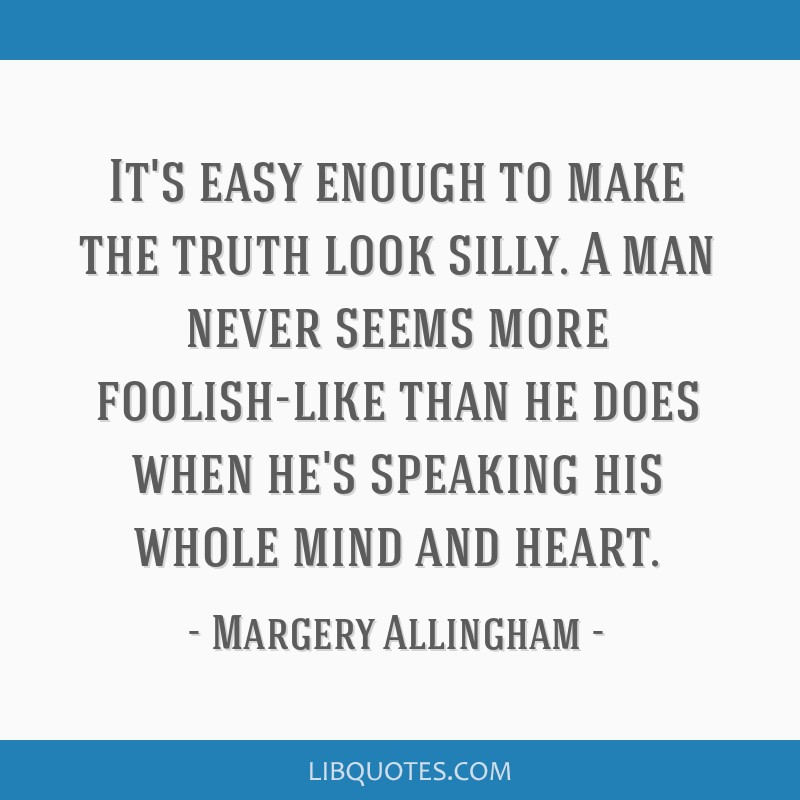 It's easy enough to make the truth look silly. A man never seems more foolish-like than he does when he's speaking his whole mind and heart.