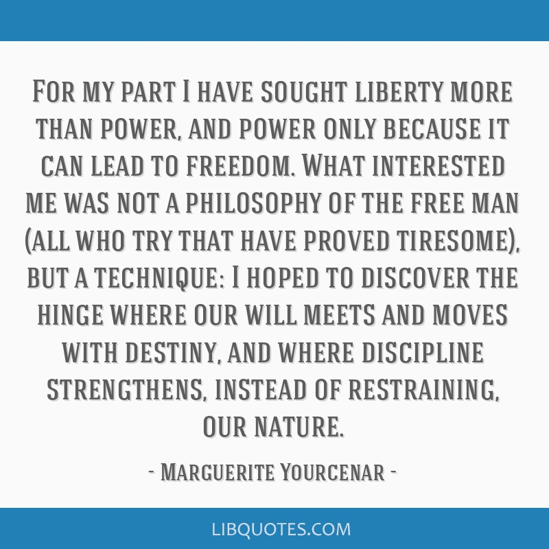 For my part I have sought liberty more than power, and power only because it can lead to freedom. What interested me was not a philosophy of the free ...