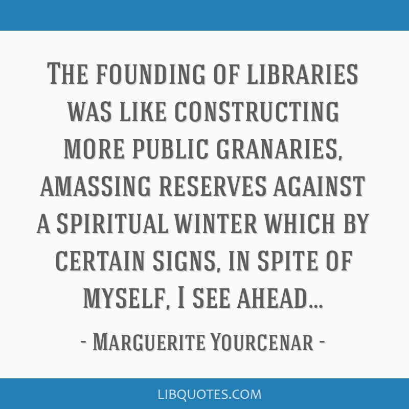 The founding of libraries was like constructing more public granaries, amassing reserves against a spiritual winter which by certain signs, in spite...