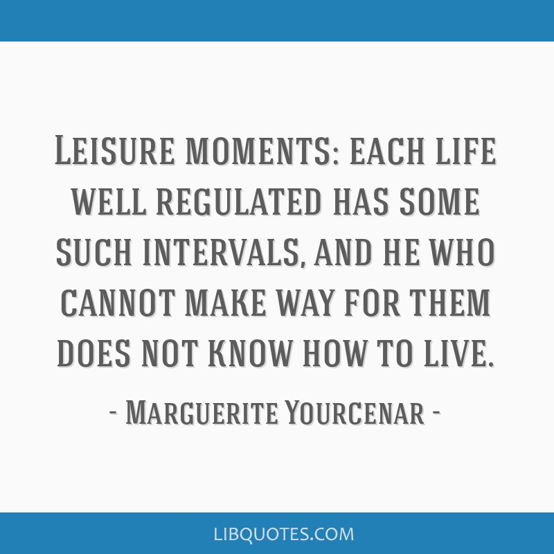 Leisure moments: each life well regulated has some such intervals, and he who cannot make way for them does not know how to live.