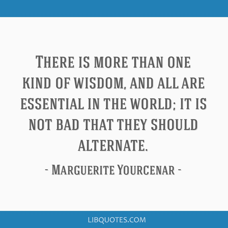 There is more than one kind of wisdom, and all are essential in the world; it is not bad that they should alternate.