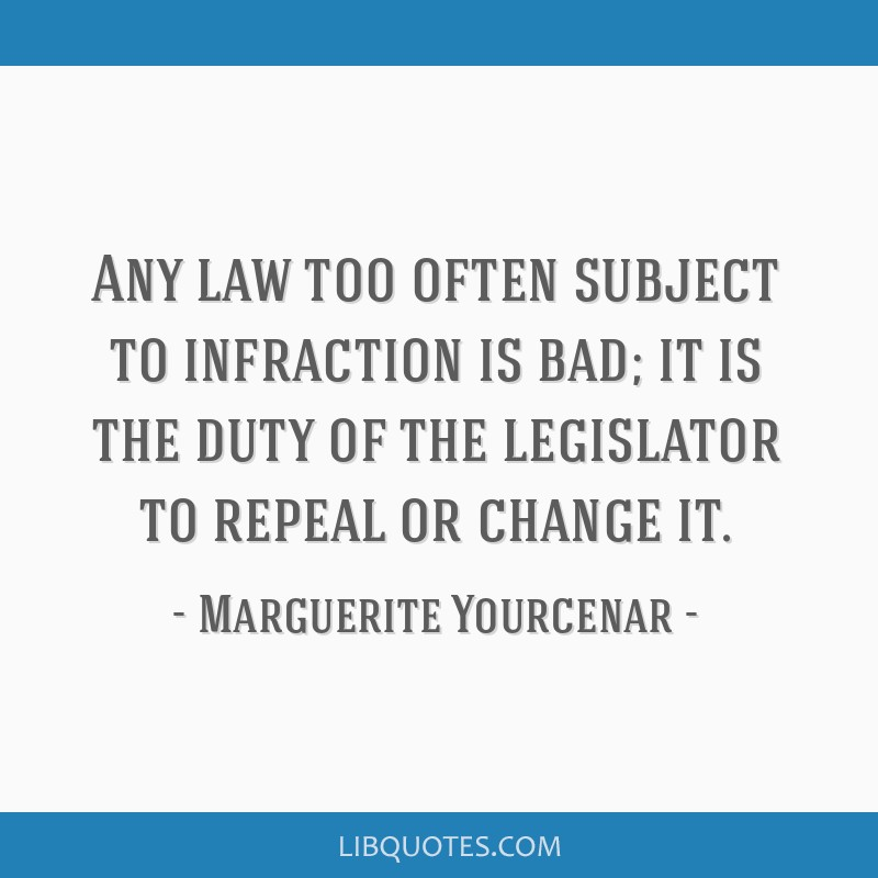 Any law too often subject to infraction is bad; it is the duty of the legislator to repeal or change it.