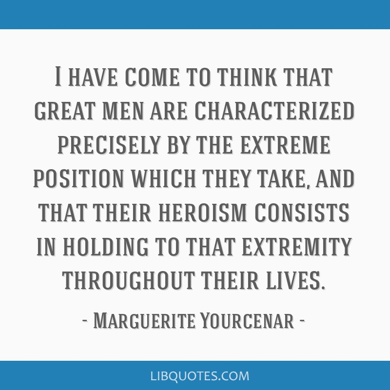 I have come to think that great men are characterized precisely by the extreme position which they take, and that their heroism consists in holding...