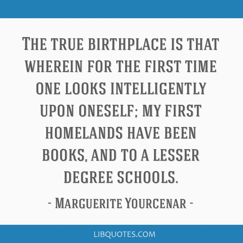 The true birthplace is that wherein for the first time one looks intelligently upon oneself; my first homelands have been books, and to a lesser...