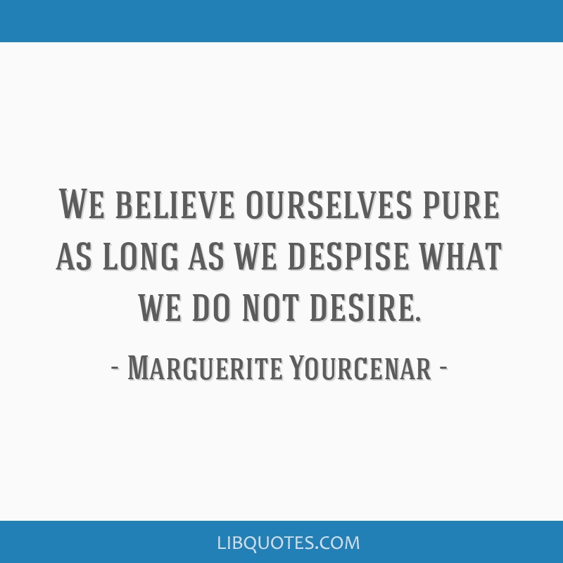 We believe ourselves pure as long as we despise what we do not desire.