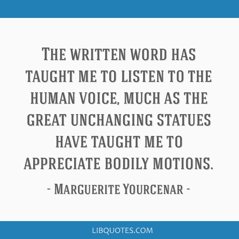 The written word has taught me to listen to the human voice, much as the great unchanging statues have taught me to appreciate bodily motions.