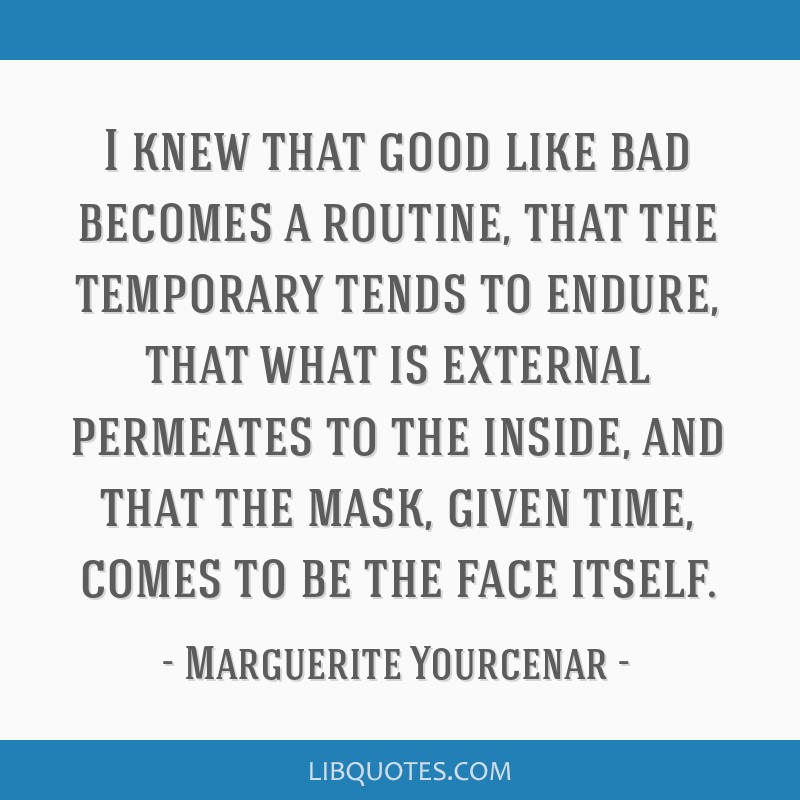 I knew that good like bad becomes a routine, that the temporary tends to endure, that what is external permeates to the inside, and that the mask,...