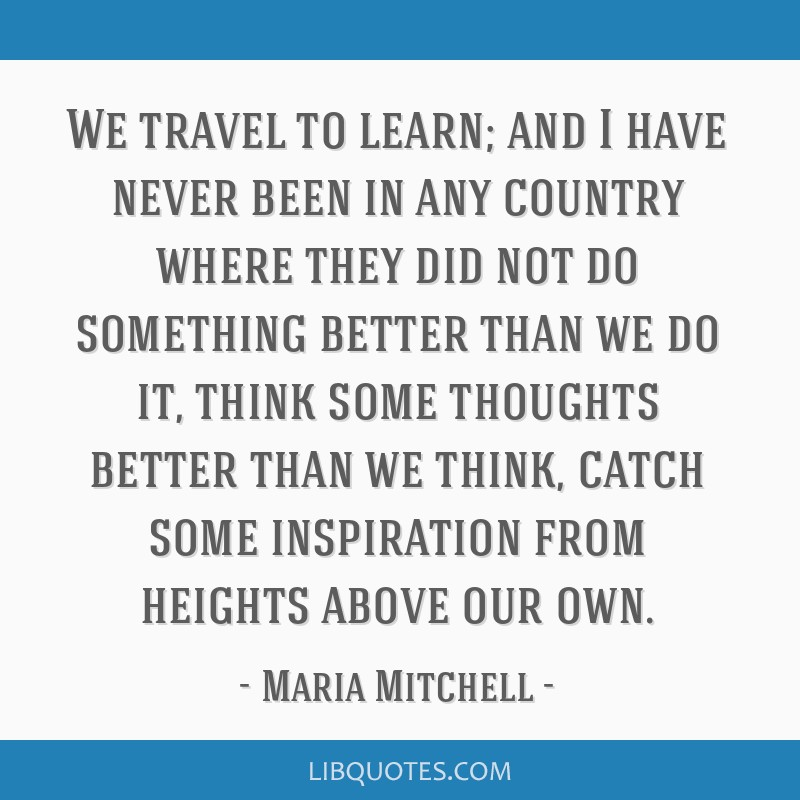 We travel to learn; and I have never been in any country where they did not do something better than we do it, think some thoughts better than we...