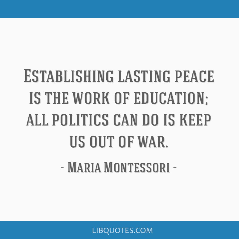 Establishing lasting peace is the work of education; all politics can do is keep us out of war.