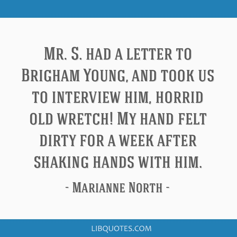 Mr. S. had a letter to Brigham Young, and took us to interview him, horrid old wretch! My hand felt dirty for a week after shaking hands with him.