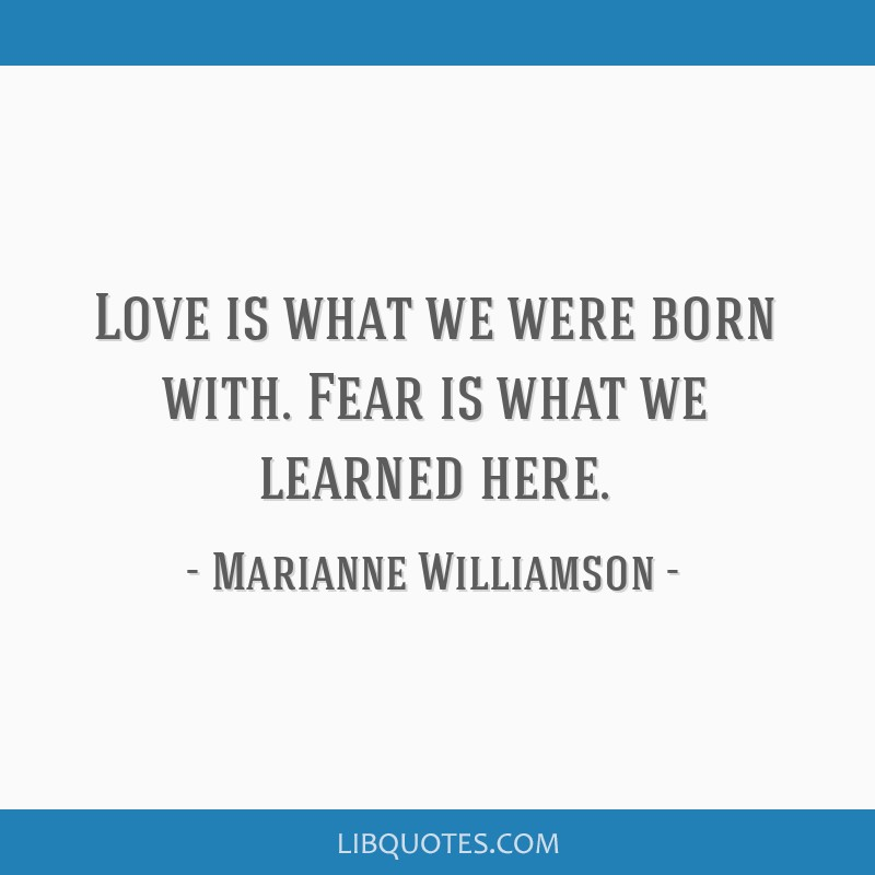 Love is what we were born with. Fear is what we learned here.