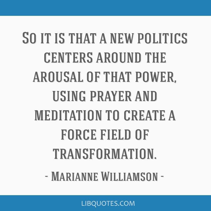 So it is that a new politics centers around the arousal of that power, using prayer and meditation to create a force field of transformation.