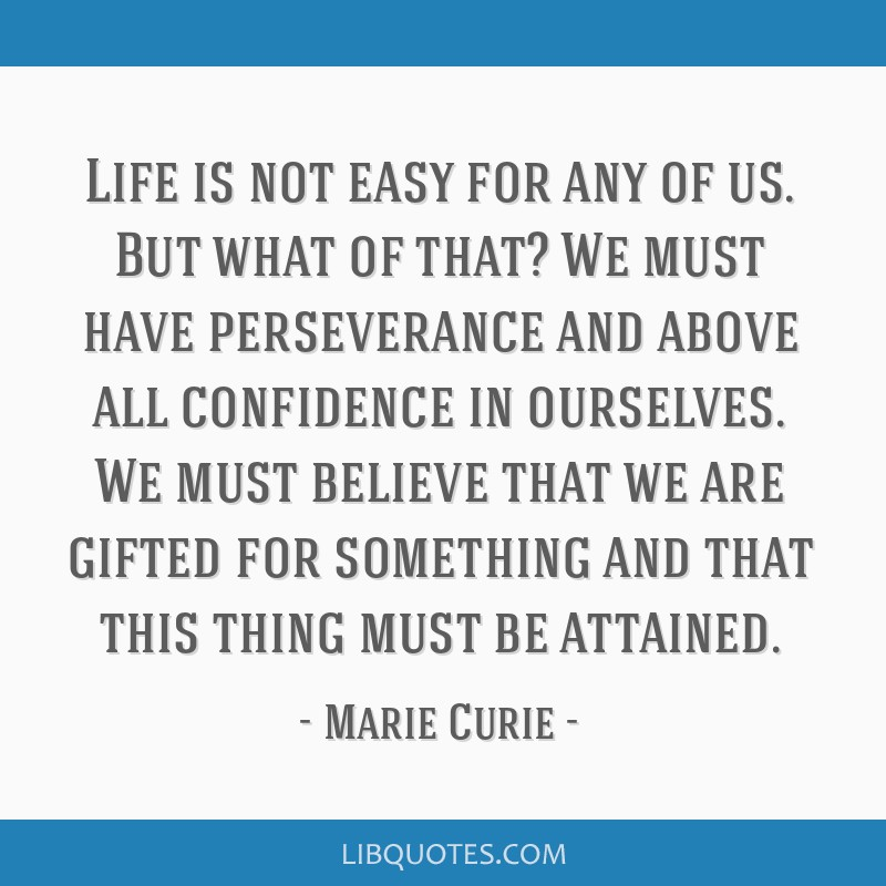 Life is not easy for any of us. But what of that? We must have perseverance and above all confidence in ourselves. We must believe that we are gifted ...