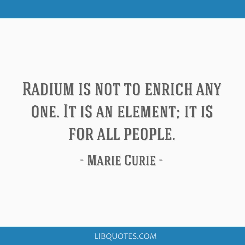 Radium is not to enrich any one. It is an element; it is for all people.