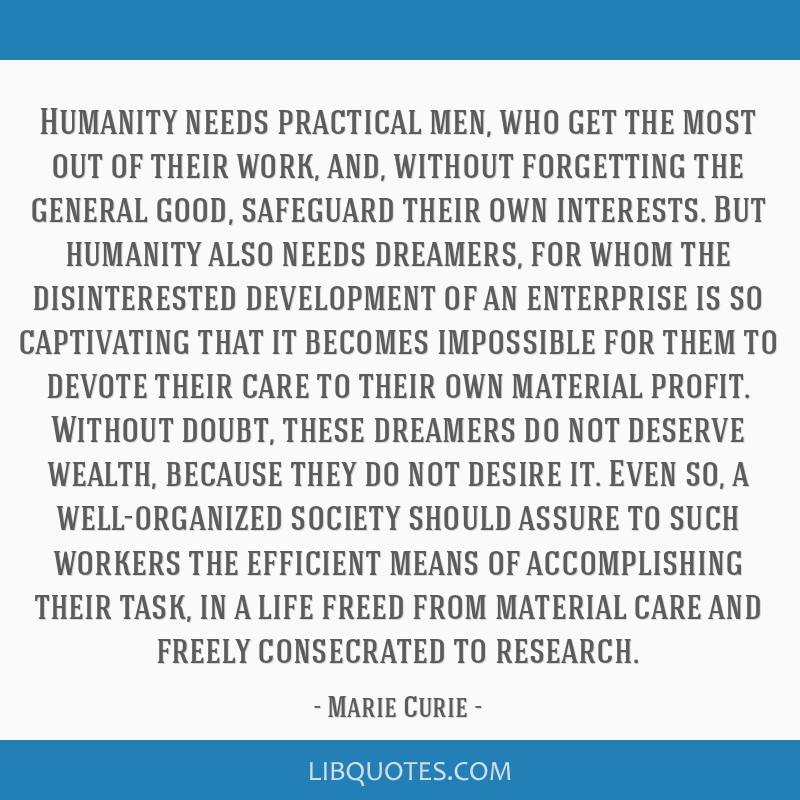 Humanity needs practical men, who get the most out of their work, and, without forgetting the general good, safeguard their own interests. But...