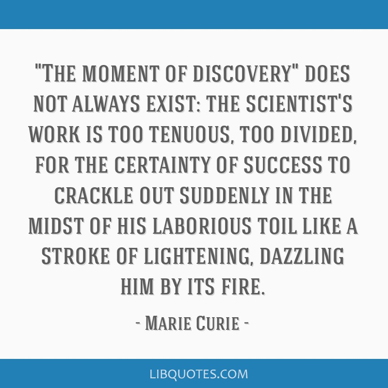 The moment of discovery does not always exist: the scientist's work is too tenuous, too divided, for the certainty of success to crackle out suddenly ...