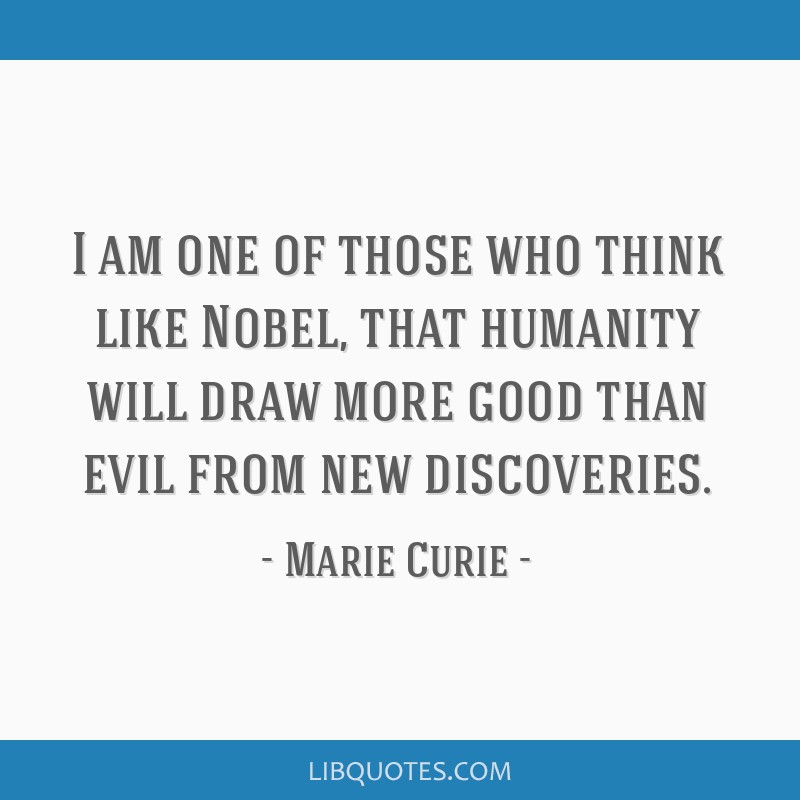 I am one of those who think like Nobel, that humanity will draw more good than evil from new discoveries.
