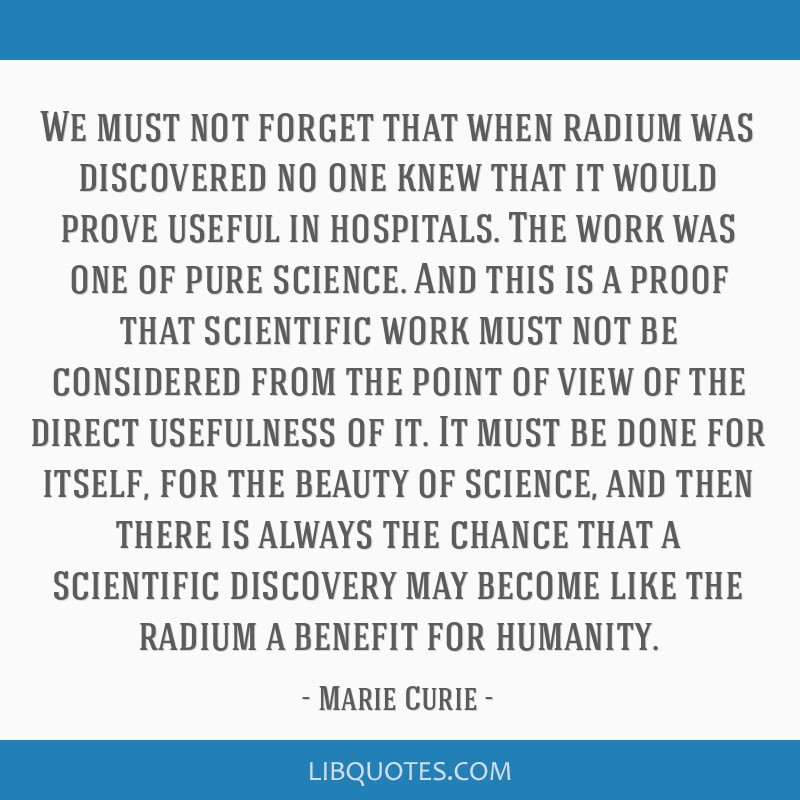 We must not forget that when radium was discovered no one knew that it would prove useful in hospitals. The work was one of pure science. And this is ...