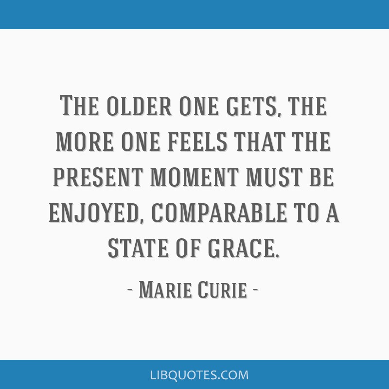 The older one gets, the more one feels that the present moment must be enjoyed, comparable to a state of grace.
