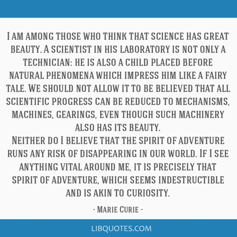 I am among those who think that science has great beauty. A scientist in his laboratory is not only a technician: he is also a child placed before...
