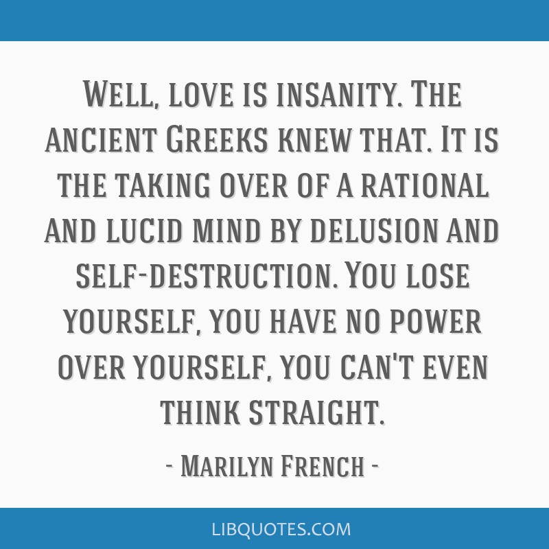 Well, love is insanity. The ancient Greeks knew that. It is the taking over of a rational and lucid mind by delusion and self-destruction. You lose...