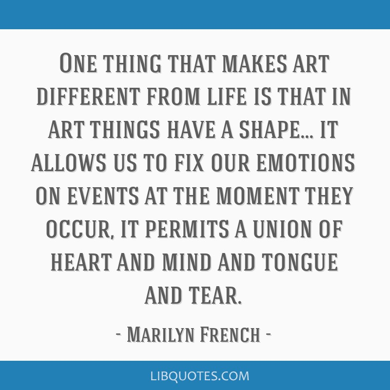 One thing that makes art different from life is that in art things have a shape... it allows us to fix our emotions on events at the moment they...