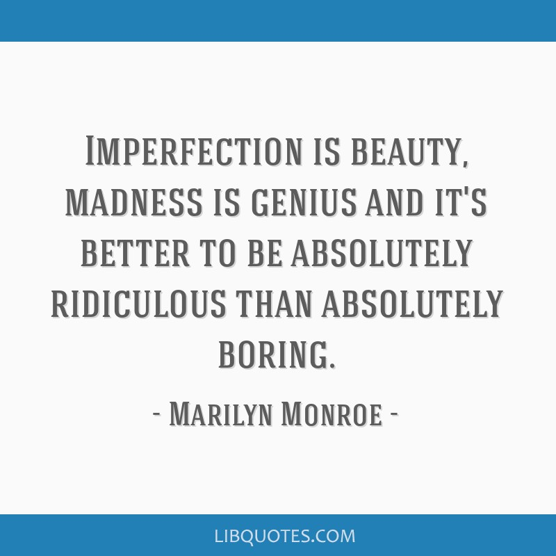 Imperfection is beauty, madness is genius and it's better to be absolutely ridiculous than absolutely boring.